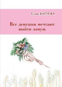 Елена БАТУЕВА. «Все девушки мечтают выйти замуж». Повесть